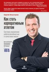 Хлыстунов, Сергей  - Как стать корпоративным атлетом. Система управления работоспособностью и качеством жизни