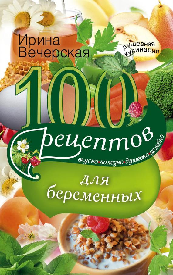 Ирина Вечерская 100 рецептов питания для беременных. Вкусно, полезно, душевно, целебно правильное питание для беременных