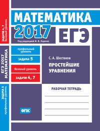 Шестаков, С. А.  - ЕГЭ 2017. Математика. Простейшие уравнения. Задача 5 (профильный уровень). Задачи 4 и 7 (базовый уровень). Рабочая тетрадь