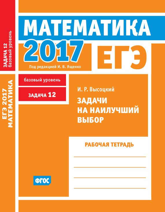 И. Р. Высоцкий ЕГЭ 2017. Математика. Задачи на наилучший выбор. Задача 12 (базовый уровень). Рабочая тетрадь высоцкий