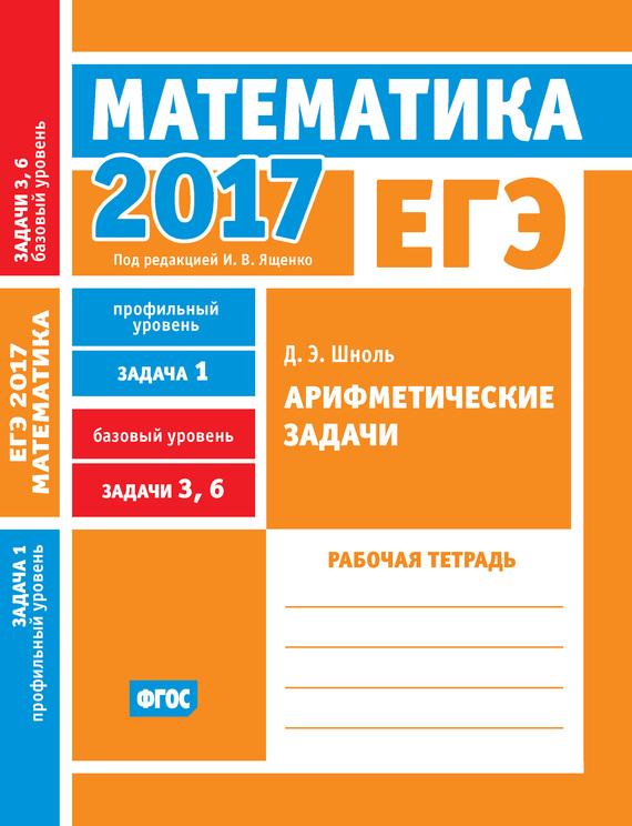 Д. Э. Шноль ЕГЭ 2017. Математика. Арифметические задачи. Задача 1 (профильный уровень). Задачи 3 и 6 (базовый уровень). Рабочая тетрадь росмэн рабочая тетрадь учимся решать задачи