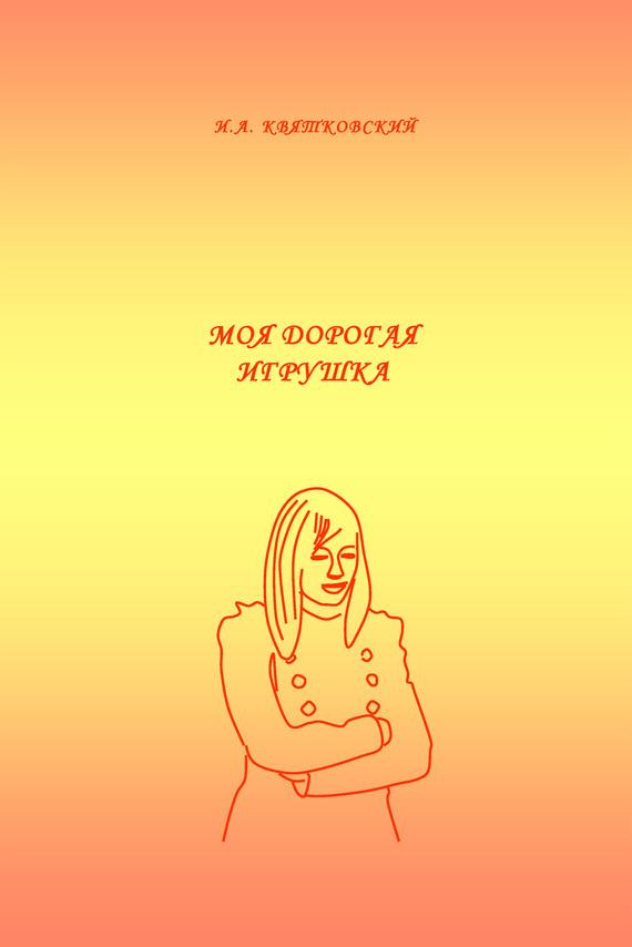 Игорь Квятковский Моя дорогая игрушка серова м моя дорогая служанка