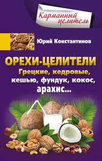 Константинов, Юрий  - Орехи-целители. Грецкие, кедровые, кешью, фундук, кокос, арахис…