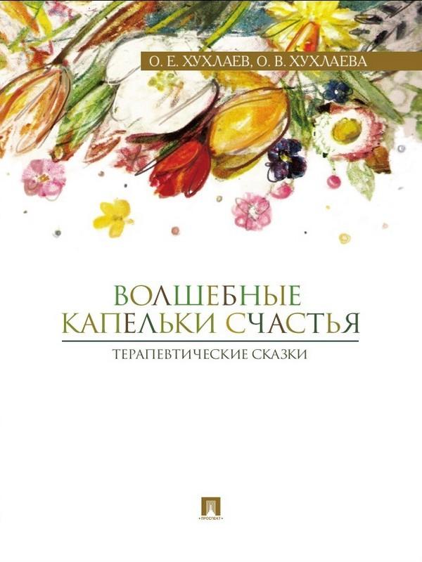 Ольга Хухлаева Волшебные капельки счастья: терапевтические сказки ISBN: 9785392199754 волшебные капельки счастья терапевтические сказки