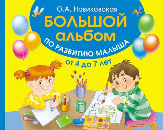 Ольга Новиковская Большой альбом по развитию малыша от 4 до 7 лет анна матвеева большой альбом по развитию малыша от 2 до 4 лет