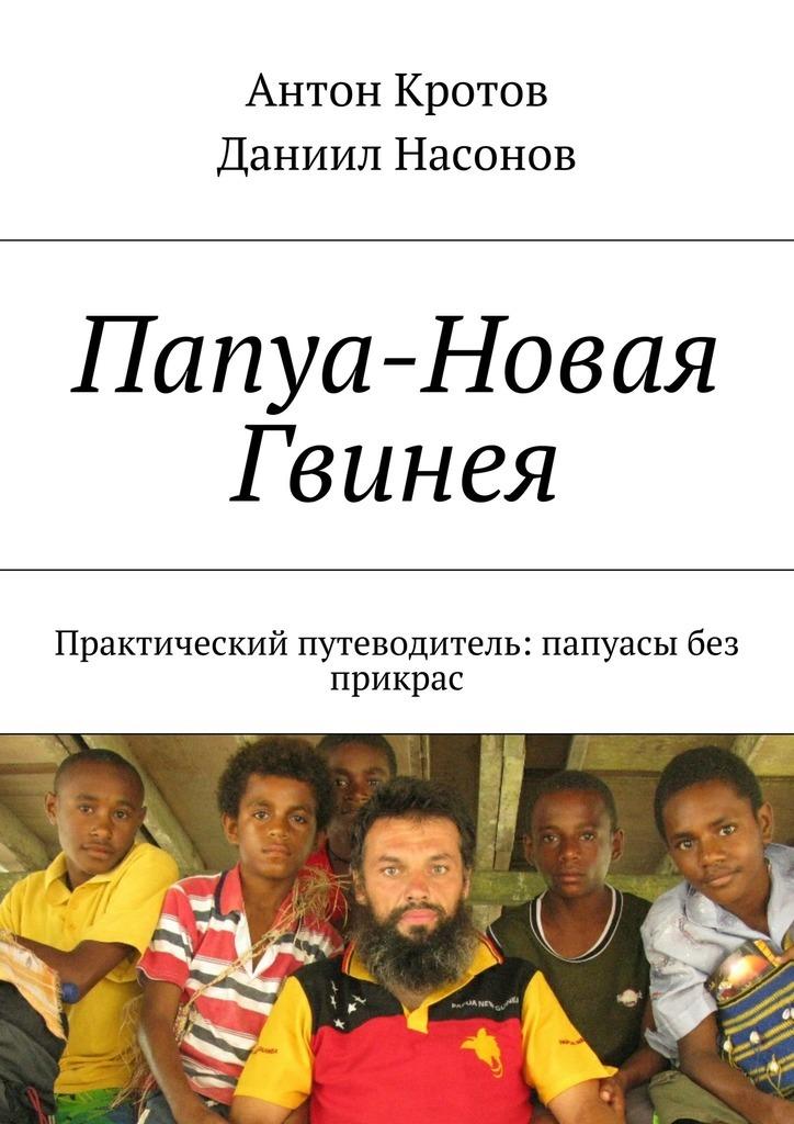 Антон Кротов Папуа-Новая Гвинея. Практический путеводитель: папуасы без прикрас
