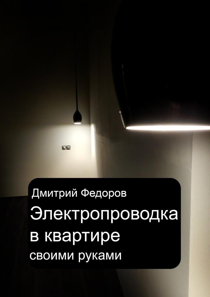 Дмитрий Федоров Электропроводка в квартире. Своими руками степанов с и электрика в квартире и доме своими руками cd