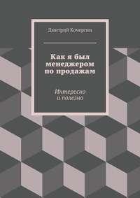 Кочергин, Дмитрий  - Как я был менеджером попродажам. Интересно иполезно