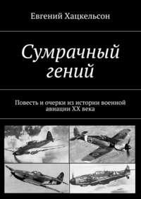Хацкельсон, Евгений  - Сумрачный гений. Повесть и очерки из истории военной авиации XX века