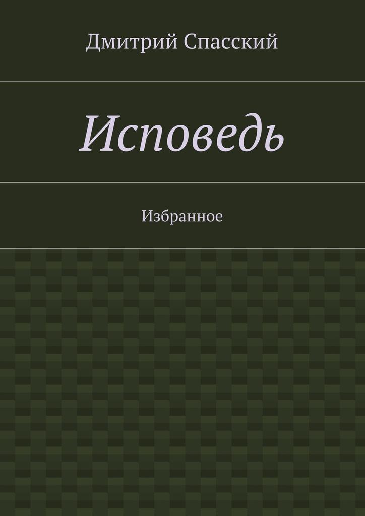 Дмитрий Юрьевич Спасский Исповедь. Избранное