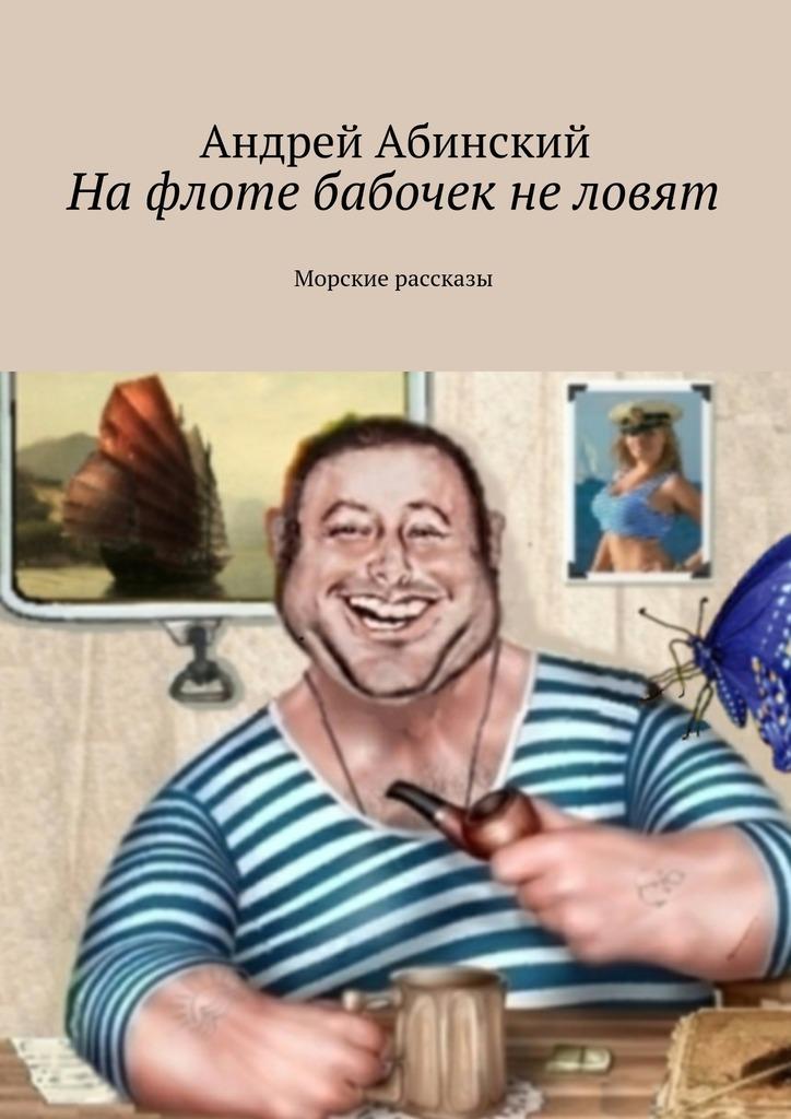 Андрей Степанович Абинский На флоте бабочек не ловят. Морские рассказы ветер странствий