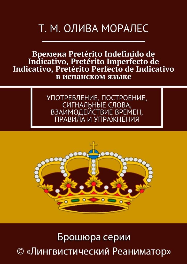 Татьяна Олива Моралес Времена Pretérito Indefinido de Indicativo, Pretérito Imperfecto de Indicativo, Pretérito Perfecto de Indicativo виспанском языке. Употребление, построение, сигнальные слова, взаимодействие времен, правила иупражнения ISBN: 9785448321108 сигнальные лампы