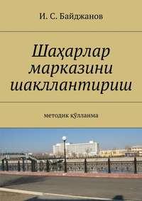 Байджанов, Ибадулла Самандарович  - Шаҳарлар марказини шакллантириш. Методик қўлланма