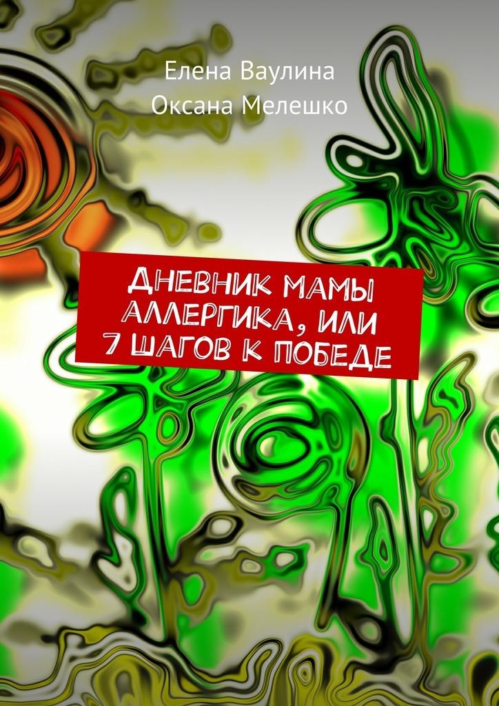 Елена Ваулина Дневник мамы аллергика, или 7шагов кпобеде