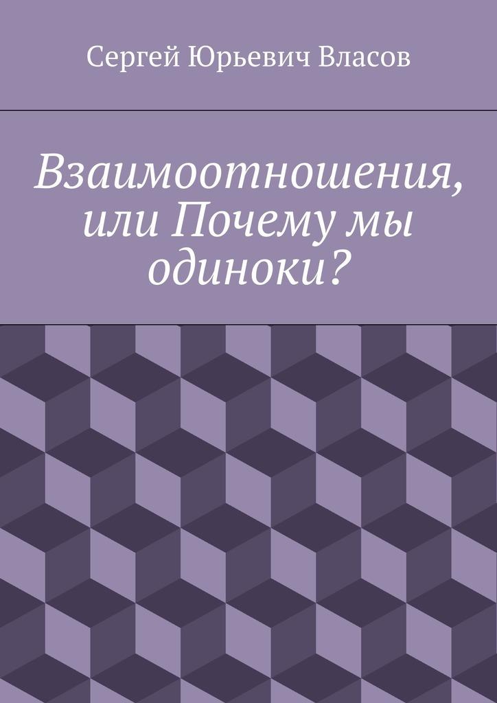 Сергей Юрьевич Власов Взаимоотношения, или Почему мы одиноки? сколько нас и наших ножек издательство белфакс