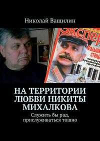 Ващилин, Николай  - Натерритории любви Никиты Михалкова. Служитьбырад, прислуживаться тошно