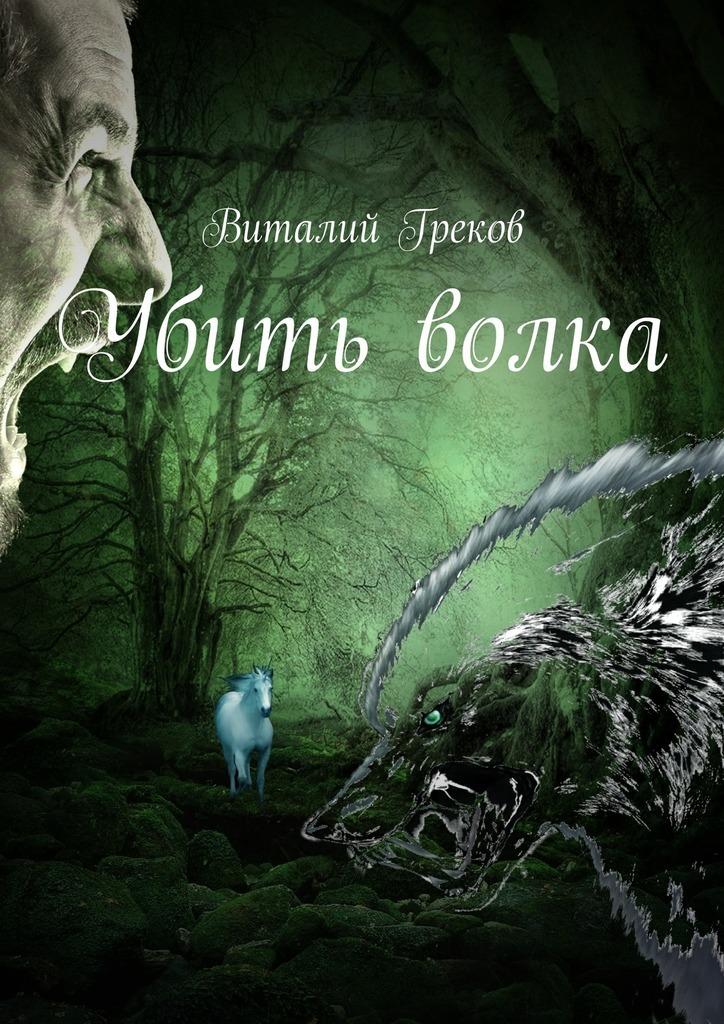 Виталий Греков Убить волка эсфирь козлова жизнь человеческая