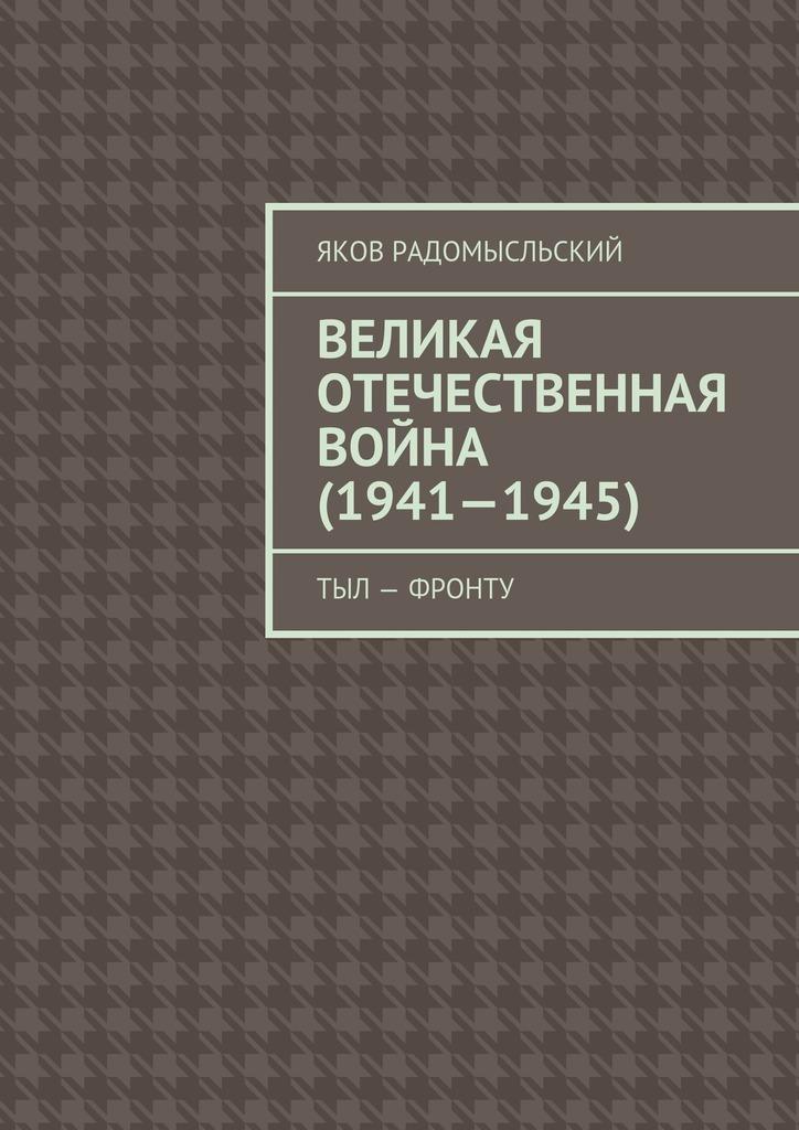 Яков Исаакович Радомысльский Великая Отечественная война (1941–1945). Тыл – фронту война народная великая отечественная война 1941 1945