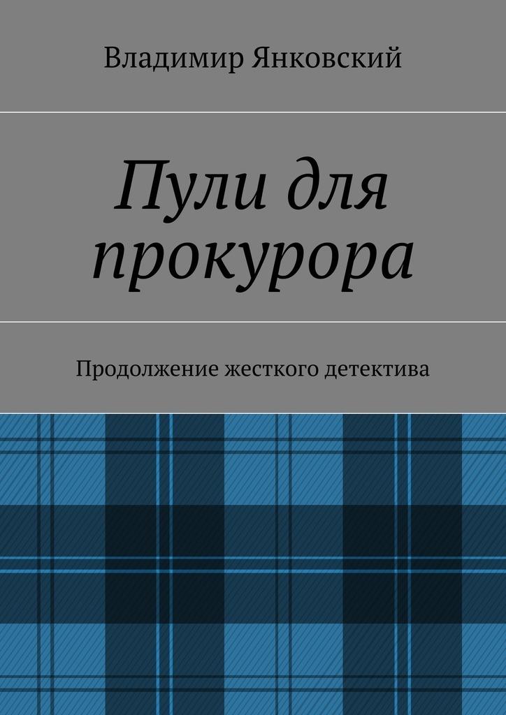 Владимир Янковский Пули для прокурора. Продолжение жесткого детектива сувенир для прокурора актеры