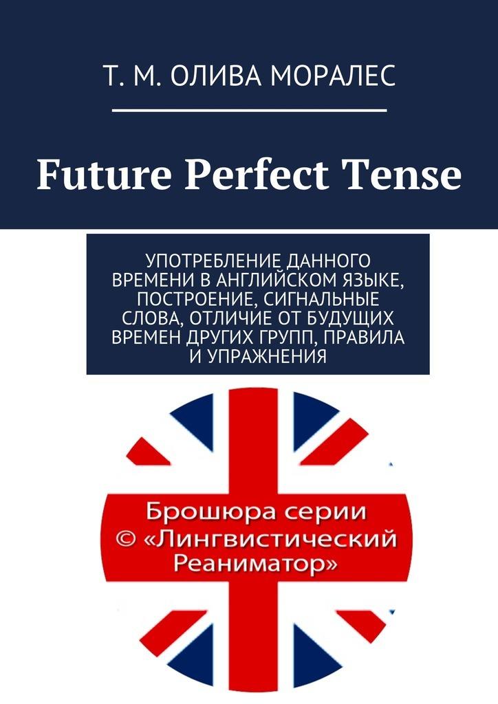 Татьяна Олива Моралес Future Perfect Tense. Употребление данного времени ванглийском языке, построение, сигнальные слова, отличие отбудущих времен других групп, правила и упражнения ISBN: 9785448324079 сигнальные лампы