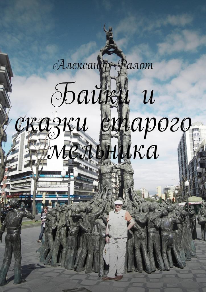 Александр Ралот Байки и сказки старого мельника левицкий а байки из бункера