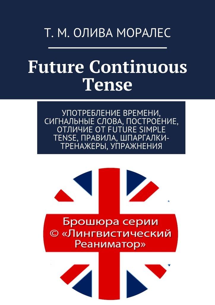 Татьяна Олива Моралес Future Continuous Tense. Употребление времени, сигнальные слова, построение, отличие отFuture Simple Tense, правила, шпаргалки-тренажеры, упражнения тренажеры