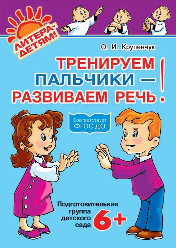 О. И. Крупенчук Тренируем пальчики – развиваем речь! 6+ тренируем пальчики пособие для детей 5 6 лет