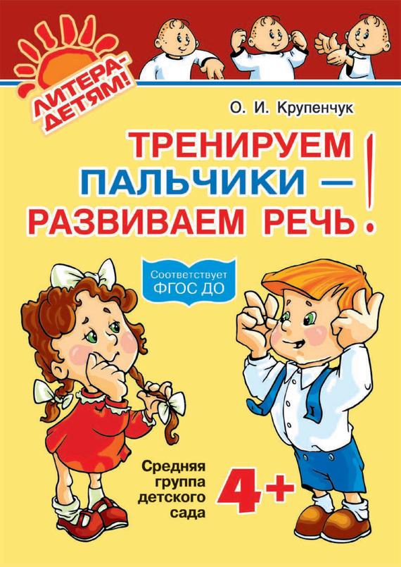 О. И. Крупенчук Тренируем пальчики – развиваем речь! 4+ тренируем пальчики пособие для детей 5 6 лет