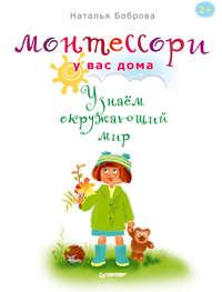 Боброва, Наталья  - Монтессори у вас дома. Узнаём окружающий мир