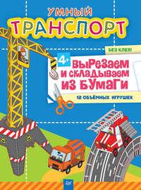 Фархутдинов, Кирилл  - Умный транспорт. Вырезаем и складываем из бумаги. Без клея! 12 объёмных игрушек