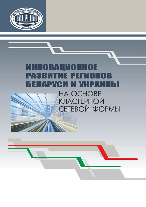 Коллектив авторов Инновационное развитие регионов Беларуси и Украины на основе кластерной сетевой формы