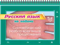 Ушакова, О. Д.  - Русский язык. Синтаксический разбор всех видов предложений