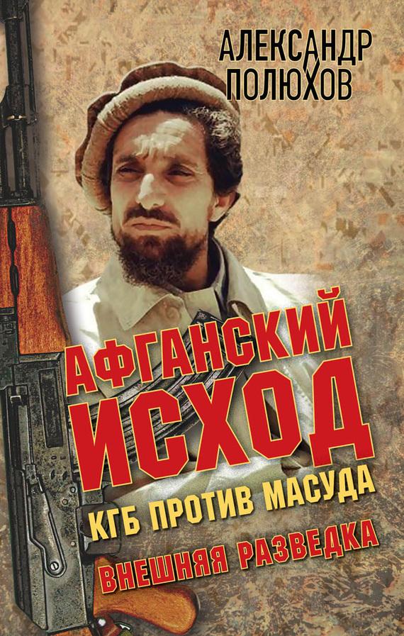 Александр Полюхов Афганский исход. КГБ против Масуда игорь атаманенко кгб последний аргумент