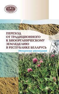 авторов, Коллектив  - Переход от традиционного к биоорганическому земледелию в Республике Беларусь. (Методические рекомендации)