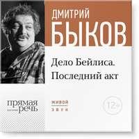 Быков, Дмитрий  - Лекция «Дело Бейлиса. Последний акт»