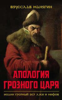 - Апология Грозного царя. Иоанн Грозный без лжи и мифов