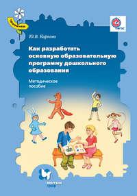 Карпова, Ю. В.  - Как разработать основную образовательную программу дошкольного образования. Методическое пособие