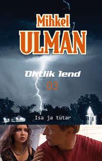 Ulman, Mihkel  - Ohtlik lend. Isa ja t?tar
