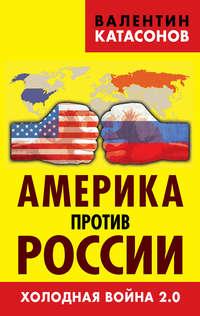 Катасонов, Валентин  - Америка против России. Холодная война 2.0