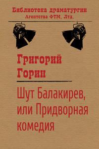 Горин, Григорий  - Шут Балакирев, или Придворная комедия