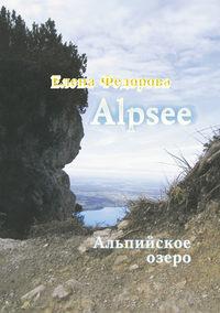 Елена Федорова - Alpzee – альпийское озеро (сборник)