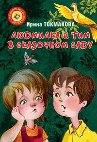 Токмакова, Ирина  - Людмилка и Тим в сказочном саду