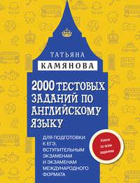 Камянова, Т. Г.  - 2000 тестовых заданий по английскому языку для подготовки к ЕГЭ, вступительным экзаменам и экзаменам международного формата