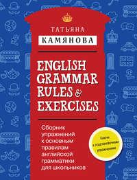 Камянова, Т. Г.  - English Grammar Rules & Exercises / Сборник упражнений к основным правилам английской грамматики для школьников