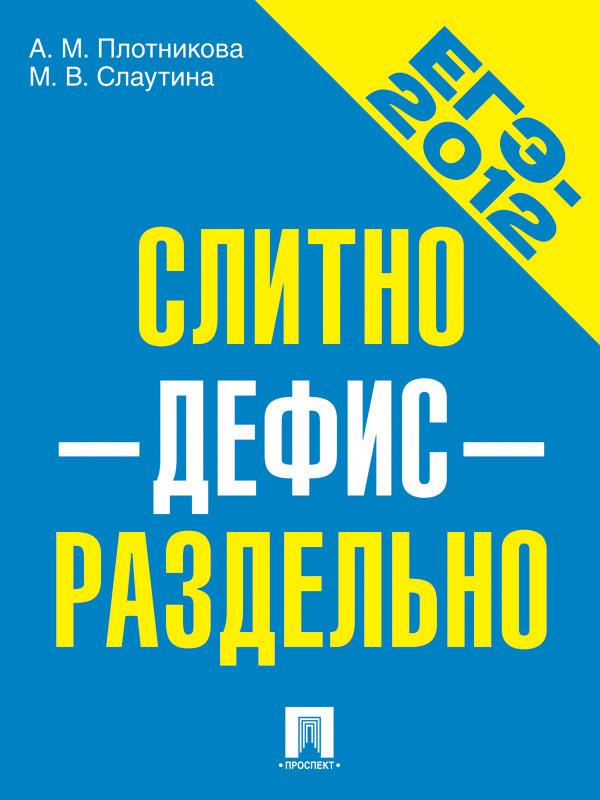 Марина Слаутина, Анна Плотникова - ЕГЭ-2012. Слитно-дефис-отдельно. Учебное пособие