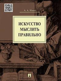 Ивин, Александр Архипович  - Искусство мыслить правильно