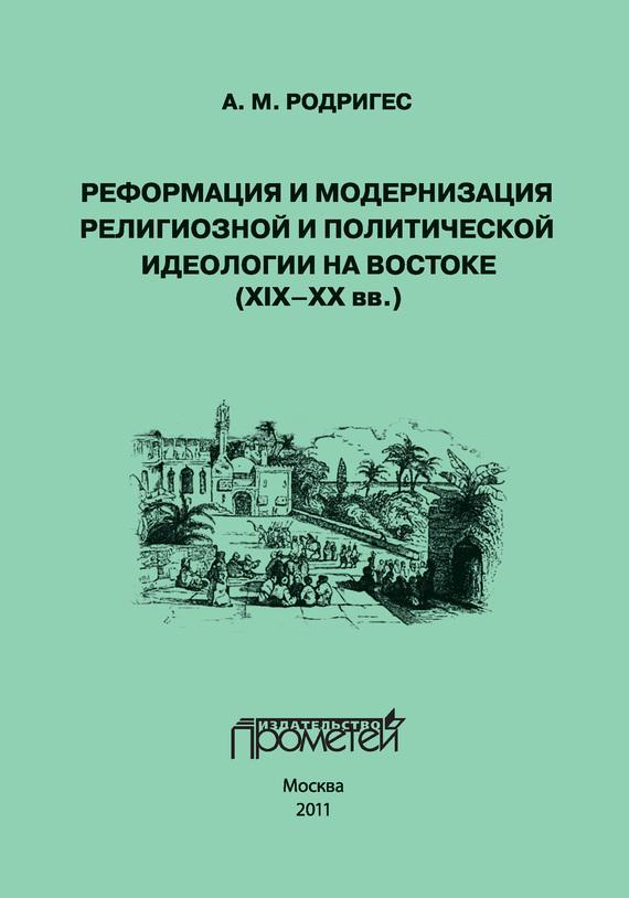 Обложка книги Реформация и модернизация религиозной и политической идеологии на Востоке (XIX-XX вв.), автор Родригес, А. М.