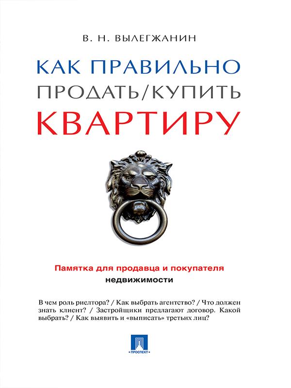 Вениамин Николаевич Вылегжанин Как правильно продать / купить квартиру: памятка для продавца и покупателя недвижимости как быстро продать квартиру дорого
