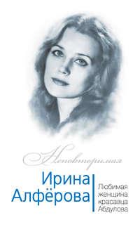 Раззаков, Федор  - Ирина Алферова. Любимая женщина красавца Абдулова