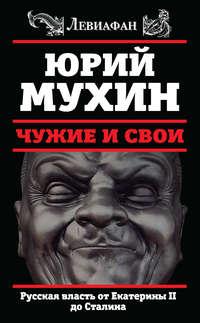 Мухин, Юрий  - Чужие и свои. Русская власть от Екатерины II до Сталина